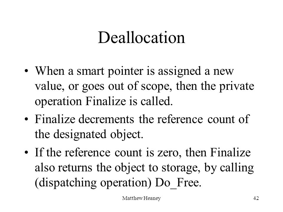 Matthew Heaney42 Deallocation When a smart pointer is assigned a new value, or goes out of scope, then the private operation Finalize is called. Final