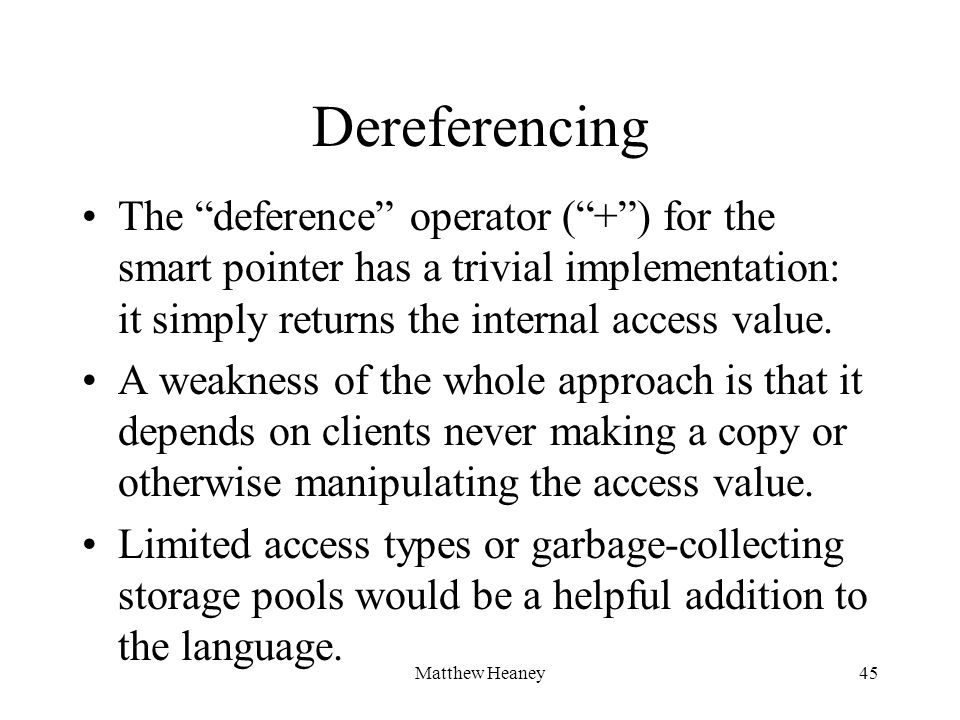 Matthew Heaney45 Dereferencing The deference operator (+) for the smart pointer has a trivial implementation: it simply returns the internal access va