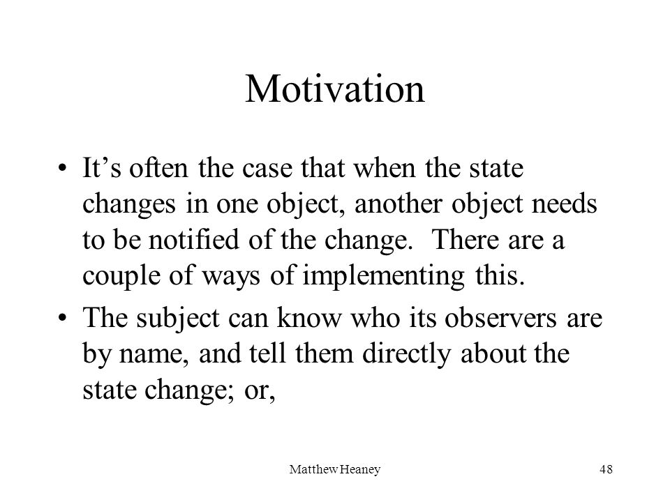Matthew Heaney48 Motivation Its often the case that when the state changes in one object, another object needs to be notified of the change. There are