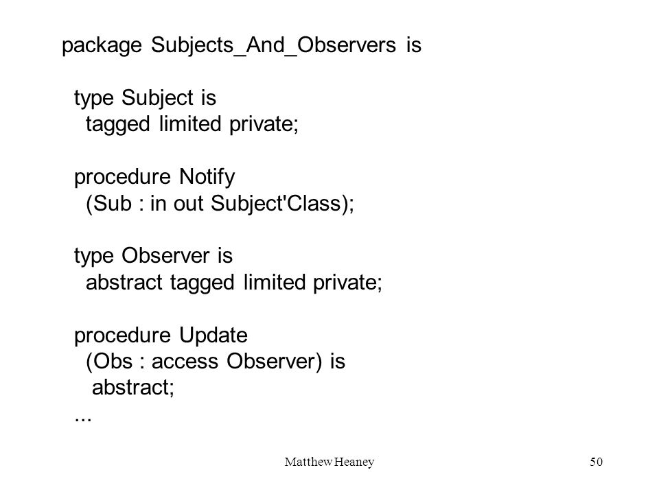 Matthew Heaney50 package Subjects_And_Observers is type Subject is tagged limited private; procedure Notify (Sub : in out Subject Class); type Observer is abstract tagged limited private; procedure Update (Obs : access Observer) is abstract;...