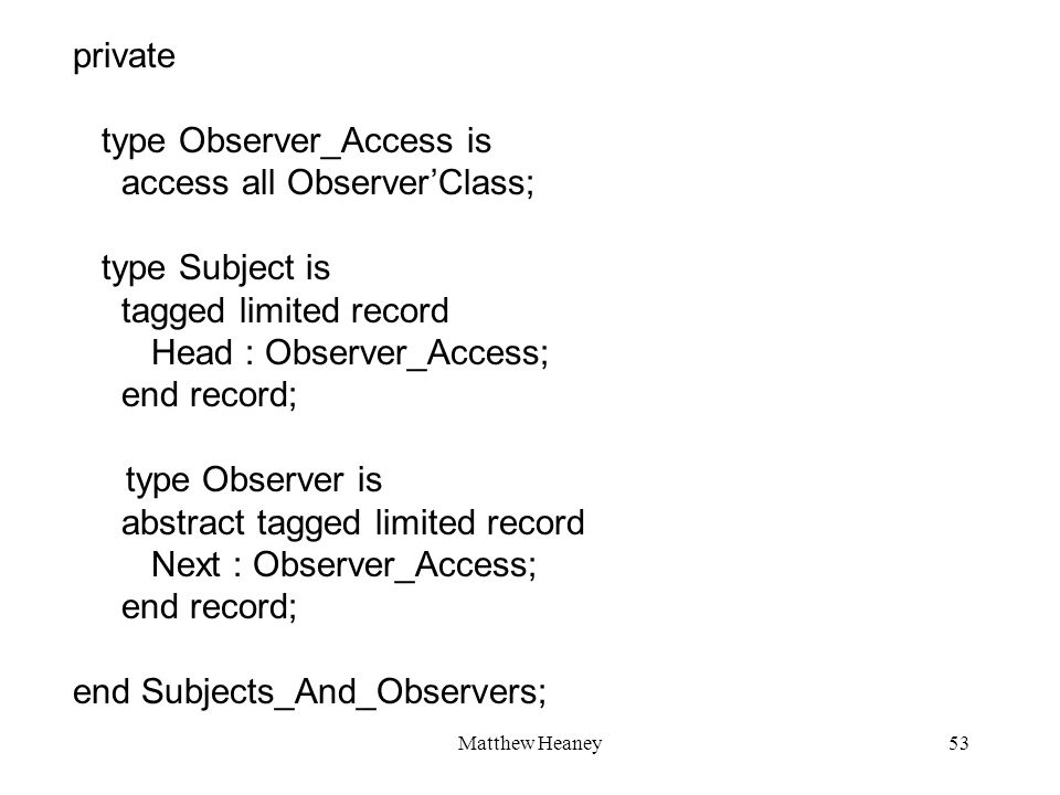 Matthew Heaney53 private type Observer_Access is access all ObserverClass; type Subject is tagged limited record Head : Observer_Access; end record; type Observer is abstract tagged limited record Next : Observer_Access; end record; end Subjects_And_Observers;