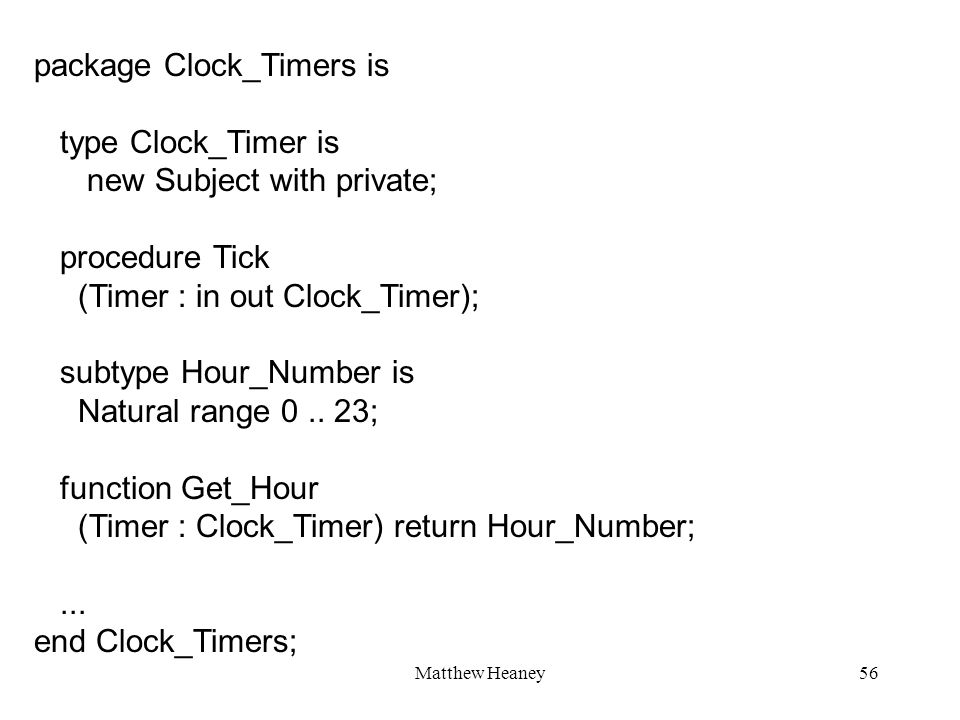 Matthew Heaney56 package Clock_Timers is type Clock_Timer is new Subject with private; procedure Tick (Timer : in out Clock_Timer); subtype Hour_Numbe