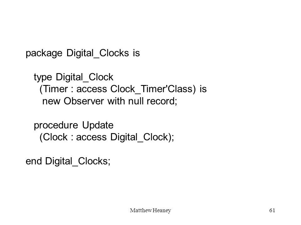 Matthew Heaney61 package Digital_Clocks is type Digital_Clock (Timer : access Clock_Timer'Class) is new Observer with null record; procedure Update (C