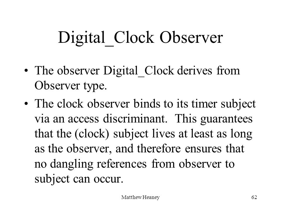 Matthew Heaney62 Digital_Clock Observer The observer Digital_Clock derives from Observer type. The clock observer binds to its timer subject via an ac