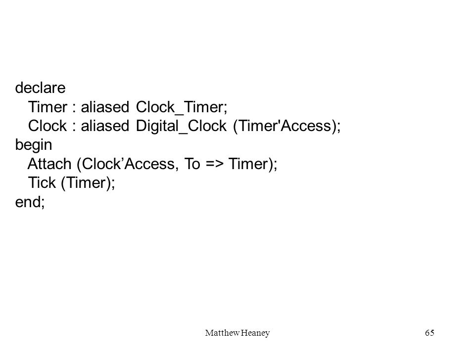 Matthew Heaney65 declare Timer : aliased Clock_Timer; Clock : aliased Digital_Clock (Timer Access); begin Attach (ClockAccess, To => Timer); Tick (Timer); end;