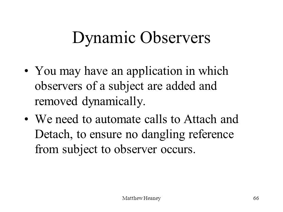 Matthew Heaney66 Dynamic Observers You may have an application in which observers of a subject are added and removed dynamically.