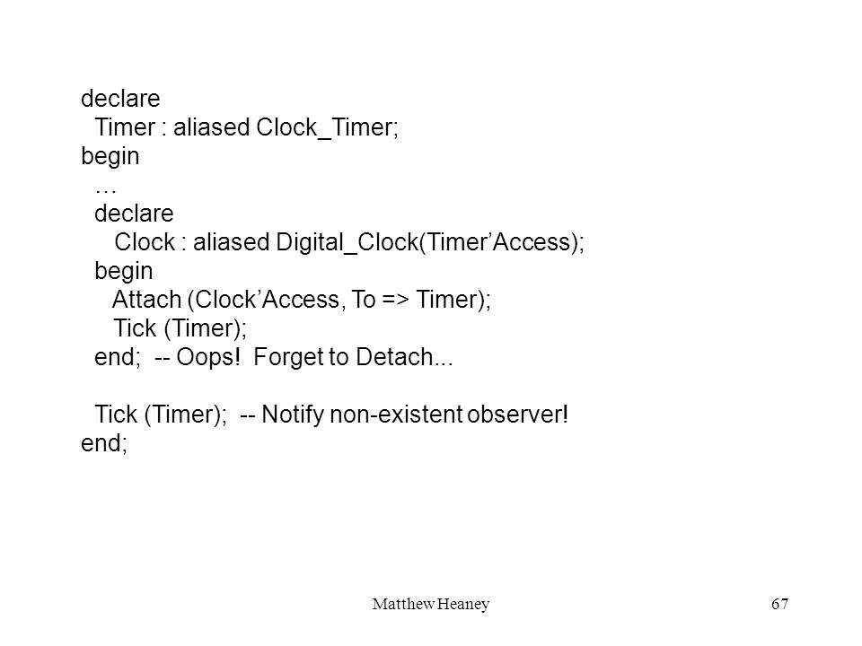Matthew Heaney67 declare Timer : aliased Clock_Timer; begin … declare Clock : aliased Digital_Clock(TimerAccess); begin Attach (ClockAccess, To => Timer); Tick (Timer); end; -- Oops.