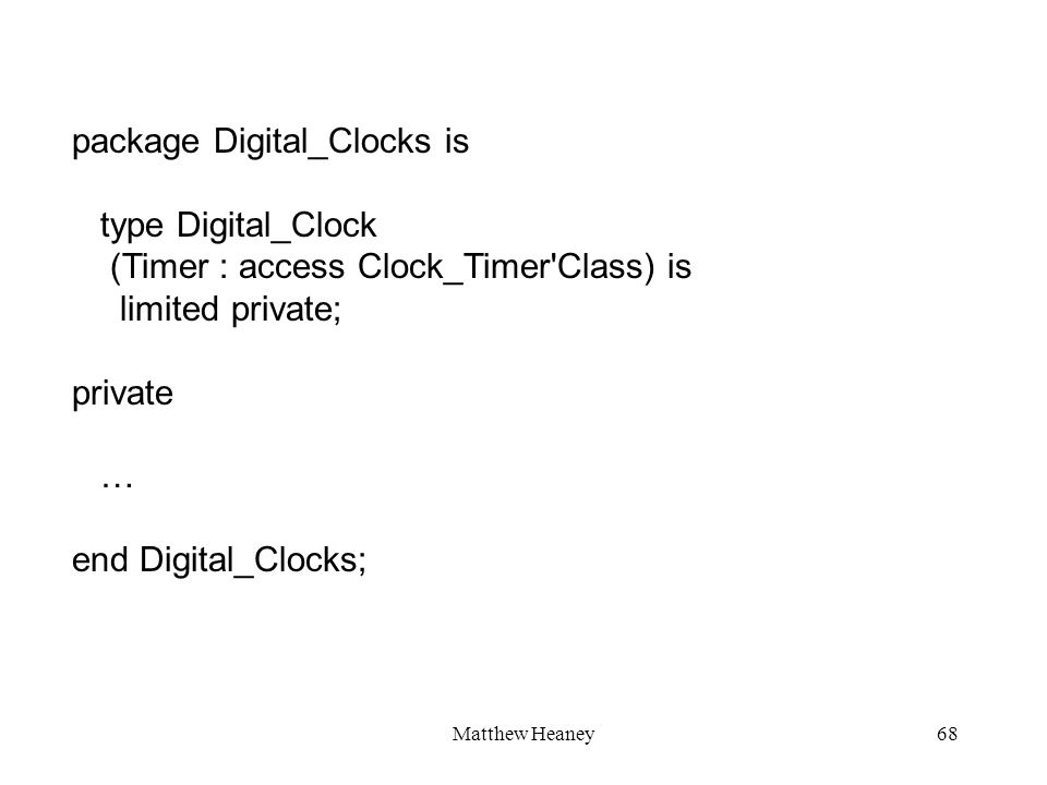 Matthew Heaney68 package Digital_Clocks is type Digital_Clock (Timer : access Clock_Timer'Class) is limited private; private … end Digital_Clocks;