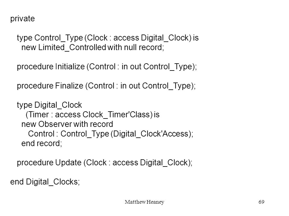 Matthew Heaney69 private type Control_Type (Clock : access Digital_Clock) is new Limited_Controlled with null record; procedure Initialize (Control :
