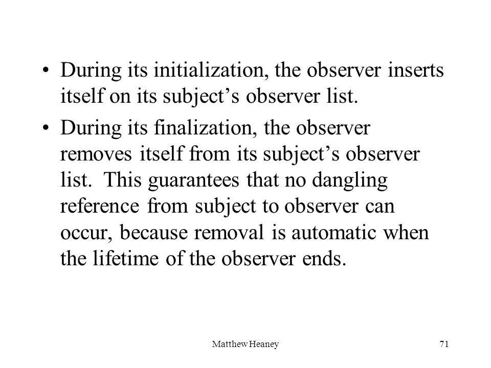 Matthew Heaney71 During its initialization, the observer inserts itself on its subjects observer list. During its finalization, the observer removes i