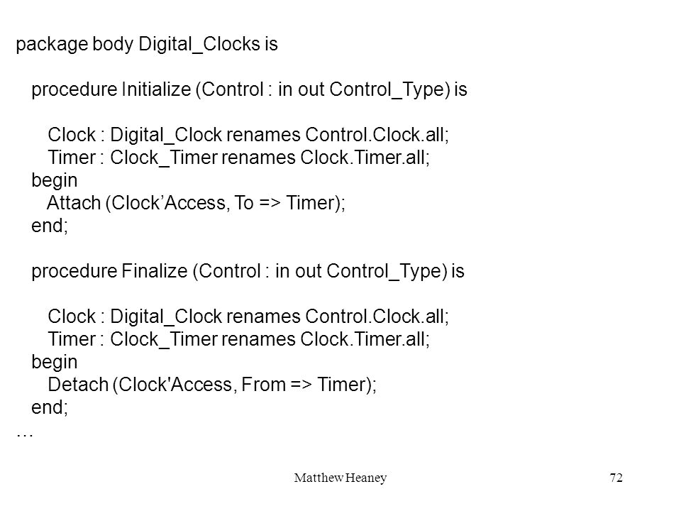 Matthew Heaney72 package body Digital_Clocks is procedure Initialize (Control : in out Control_Type) is Clock : Digital_Clock renames Control.Clock.all; Timer : Clock_Timer renames Clock.Timer.all; begin Attach (ClockAccess, To => Timer); end; procedure Finalize (Control : in out Control_Type) is Clock : Digital_Clock renames Control.Clock.all; Timer : Clock_Timer renames Clock.Timer.all; begin Detach (Clock Access, From => Timer); end; …