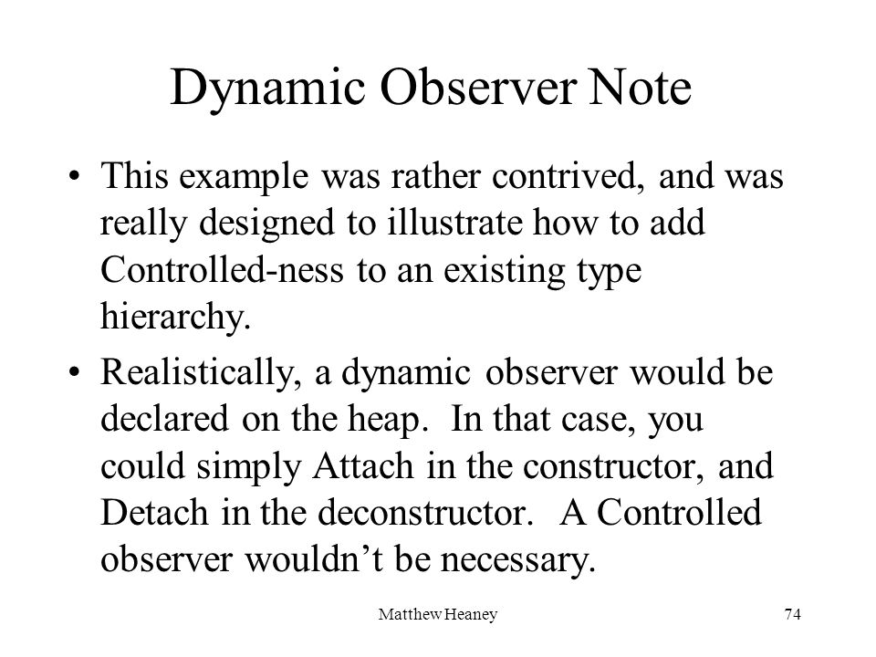 Matthew Heaney74 Dynamic Observer Note This example was rather contrived, and was really designed to illustrate how to add Controlled-ness to an existing type hierarchy.