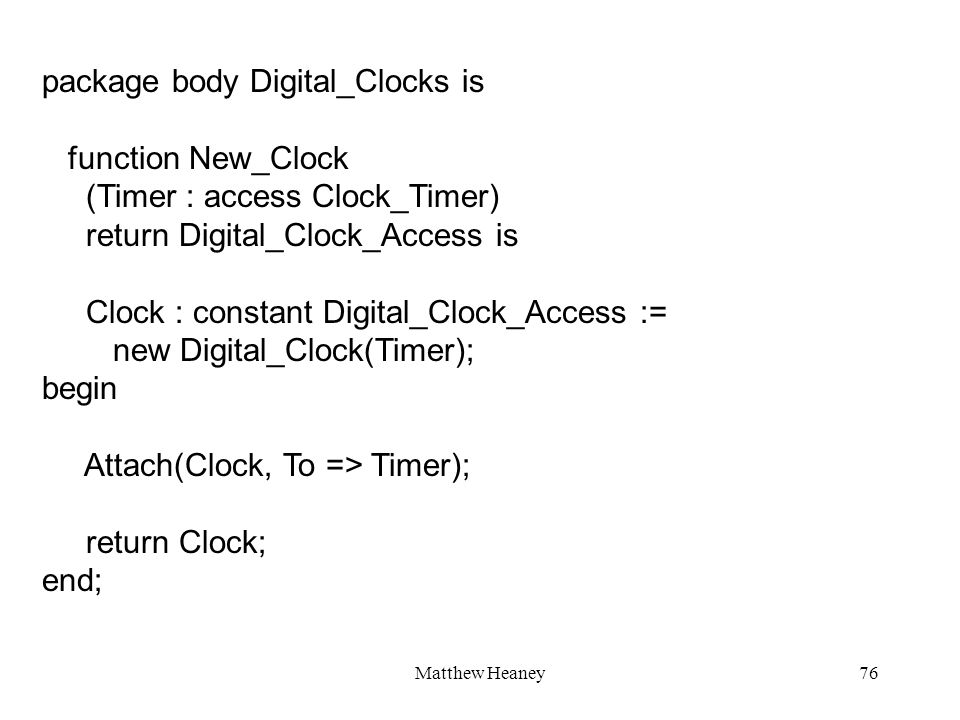 Matthew Heaney76 package body Digital_Clocks is function New_Clock (Timer : access Clock_Timer) return Digital_Clock_Access is Clock : constant Digita
