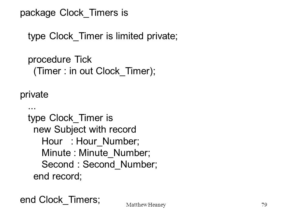 Matthew Heaney79 package Clock_Timers is type Clock_Timer is limited private; procedure Tick (Timer : in out Clock_Timer); private...