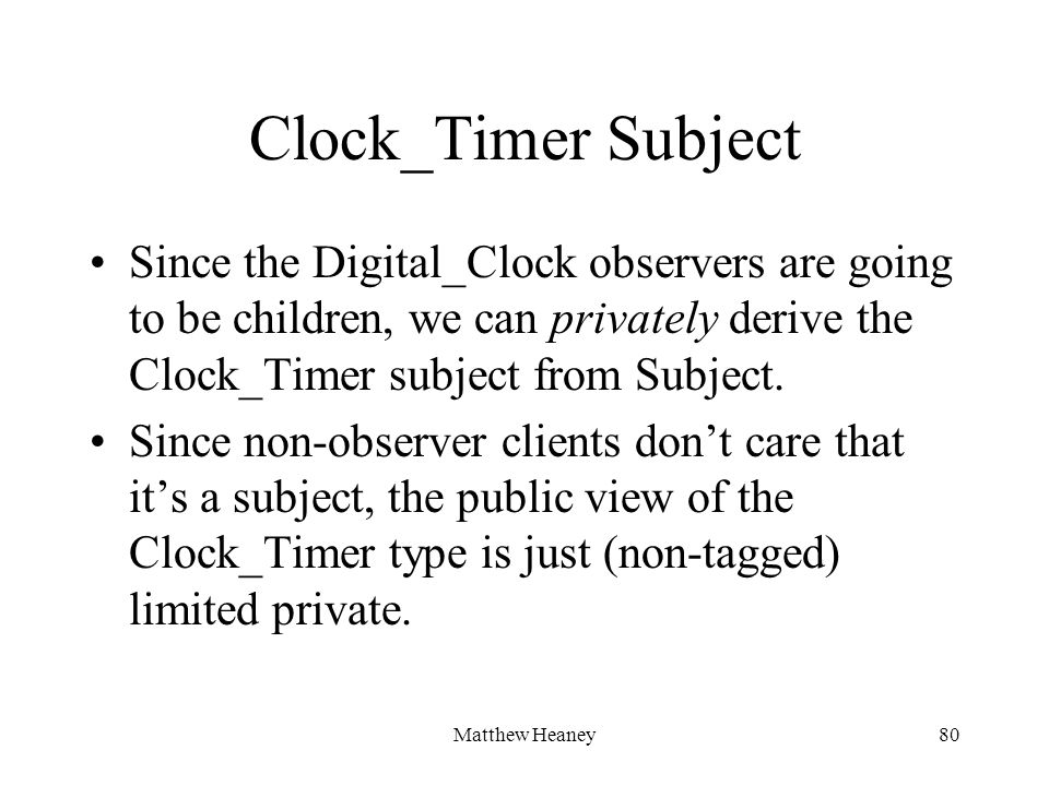 Matthew Heaney80 Clock_Timer Subject Since the Digital_Clock observers are going to be children, we can privately derive the Clock_Timer subject from Subject.