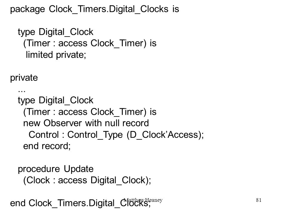 Matthew Heaney81 package Clock_Timers.Digital_Clocks is type Digital_Clock (Timer : access Clock_Timer) is limited private; private... type Digital_Cl