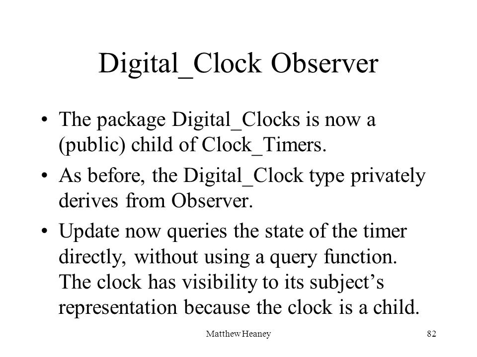 Matthew Heaney82 Digital_Clock Observer The package Digital_Clocks is now a (public) child of Clock_Timers. As before, the Digital_Clock type privatel