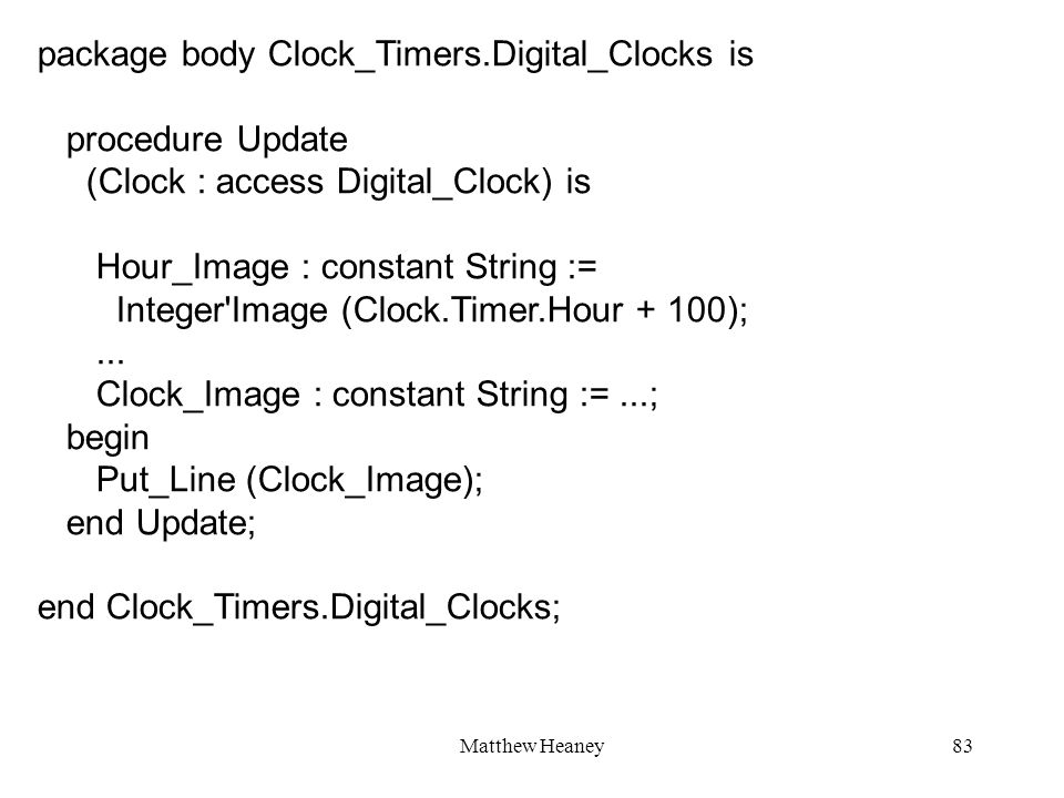 Matthew Heaney83 package body Clock_Timers.Digital_Clocks is procedure Update (Clock : access Digital_Clock) is Hour_Image : constant String := Intege