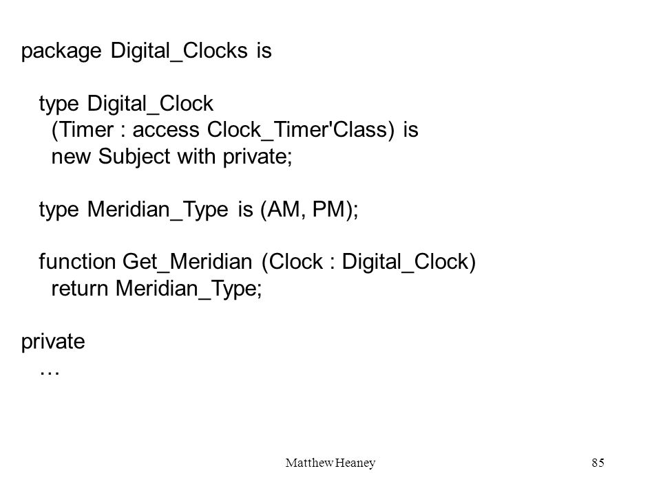 Matthew Heaney85 package Digital_Clocks is type Digital_Clock (Timer : access Clock_Timer Class) is new Subject with private; type Meridian_Type is (AM, PM); function Get_Meridian (Clock : Digital_Clock) return Meridian_Type; private …