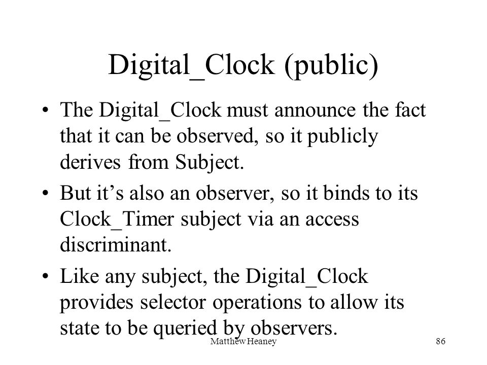 Matthew Heaney86 Digital_Clock (public) The Digital_Clock must announce the fact that it can be observed, so it publicly derives from Subject. But its