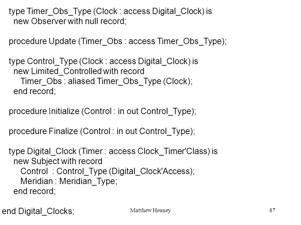Matthew Heaney87 type Timer_Obs_Type (Clock : access Digital_Clock) is new Observer with null record; procedure Update (Timer_Obs : access Timer_Obs_Type); type Control_Type (Clock : access Digital_Clock) is new Limited_Controlled with record Timer_Obs : aliased Timer_Obs_Type (Clock); end record; procedure Initialize (Control : in out Control_Type); procedure Finalize (Control : in out Control_Type); type Digital_Clock (Timer : access Clock_Timer Class) is new Subject with record Control : Control_Type (Digital_Clock Access); Meridian : Meridian_Type; end record; end Digital_Clocks;