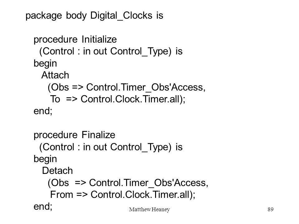 Matthew Heaney89 package body Digital_Clocks is procedure Initialize (Control : in out Control_Type) is begin Attach (Obs => Control.Timer_Obs'Access,
