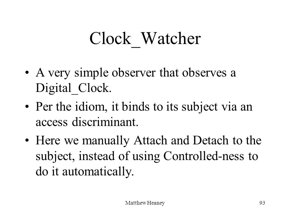 Matthew Heaney93 Clock_Watcher A very simple observer that observes a Digital_Clock. Per the idiom, it binds to its subject via an access discriminant