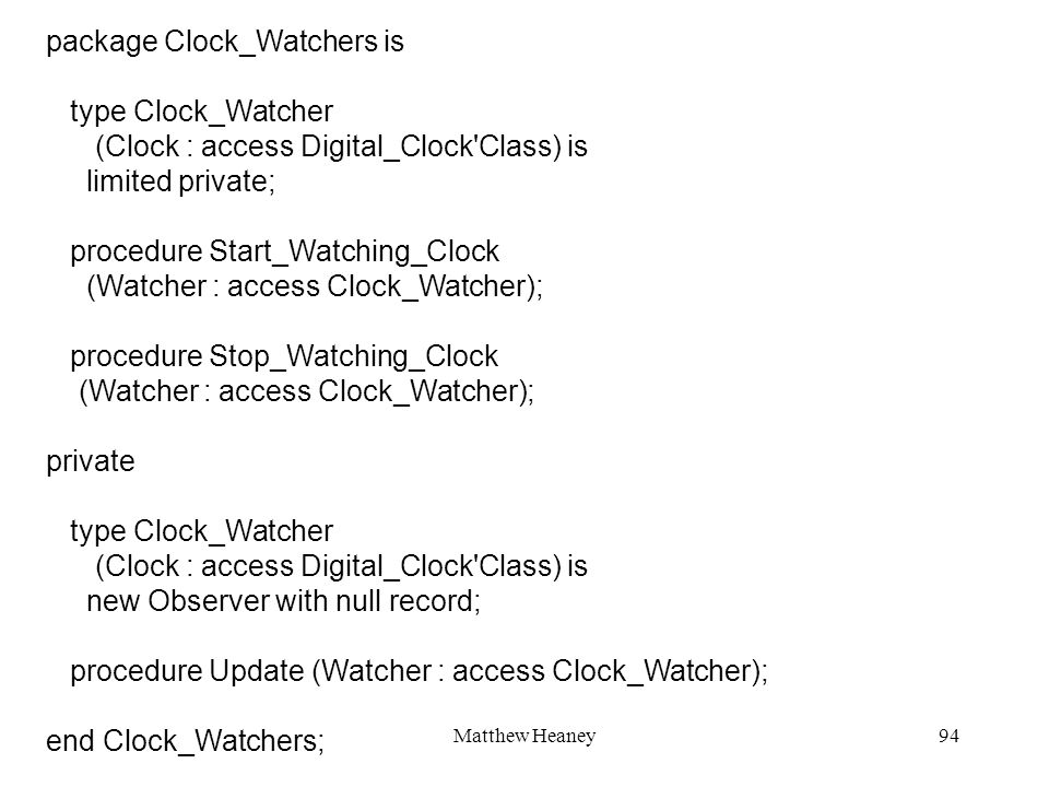 Matthew Heaney94 package Clock_Watchers is type Clock_Watcher (Clock : access Digital_Clock Class) is limited private; procedure Start_Watching_Clock (Watcher : access Clock_Watcher); procedure Stop_Watching_Clock (Watcher : access Clock_Watcher); private type Clock_Watcher (Clock : access Digital_Clock Class) is new Observer with null record; procedure Update (Watcher : access Clock_Watcher); end Clock_Watchers;