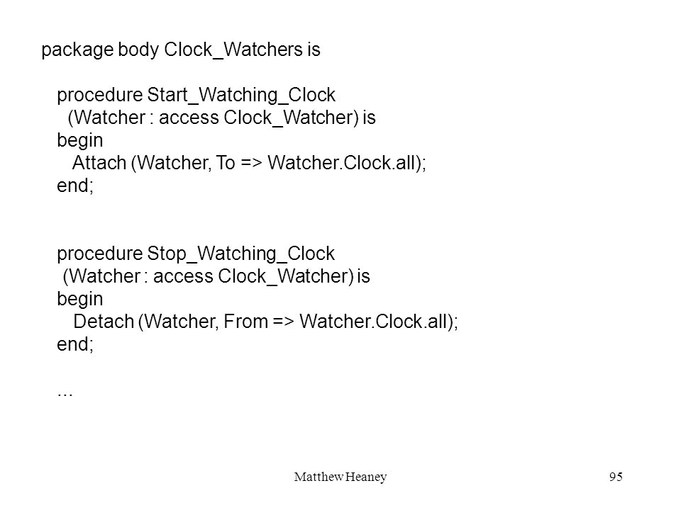 Matthew Heaney95 package body Clock_Watchers is procedure Start_Watching_Clock (Watcher : access Clock_Watcher) is begin Attach (Watcher, To => Watcher.Clock.all); end; procedure Stop_Watching_Clock (Watcher : access Clock_Watcher) is begin Detach (Watcher, From => Watcher.Clock.all); end;...