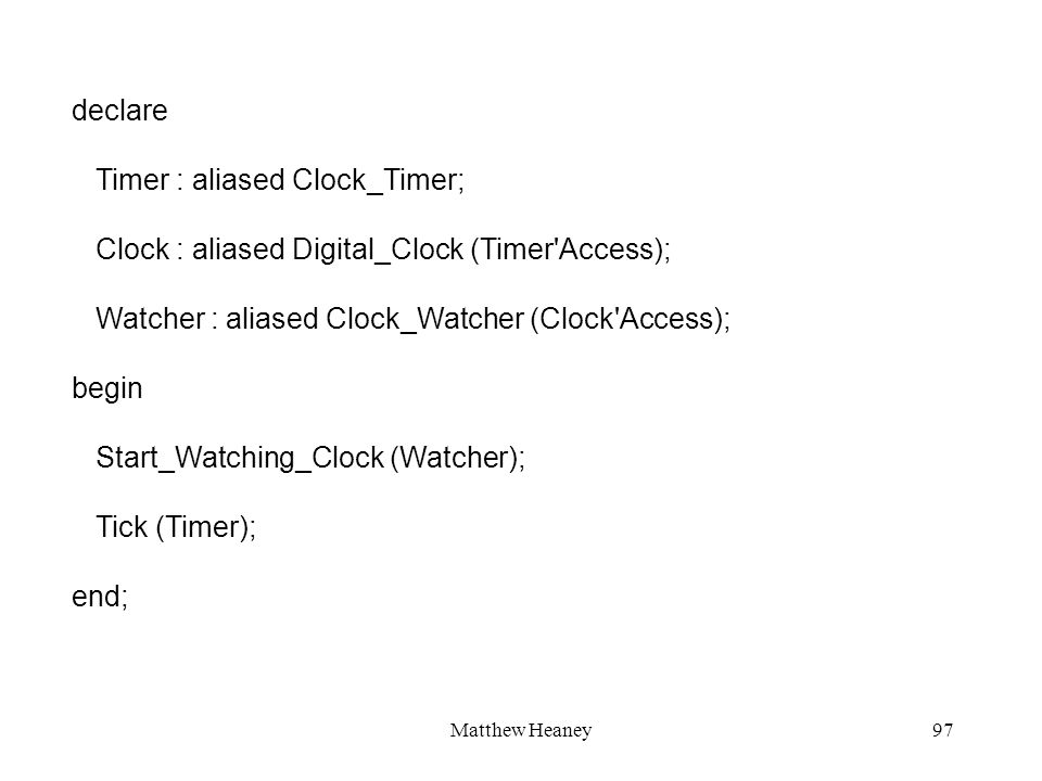 Matthew Heaney97 declare Timer : aliased Clock_Timer; Clock : aliased Digital_Clock (Timer Access); Watcher : aliased Clock_Watcher (Clock Access); begin Start_Watching_Clock (Watcher); Tick (Timer); end;