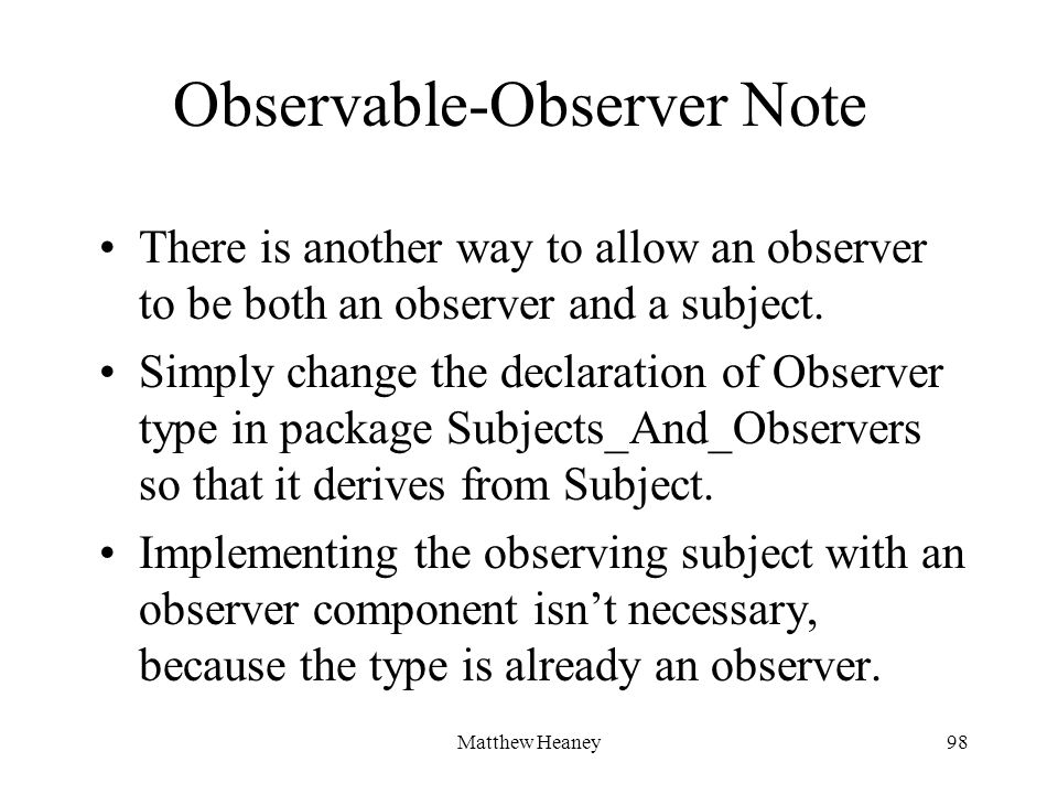 Matthew Heaney98 Observable-Observer Note There is another way to allow an observer to be both an observer and a subject.