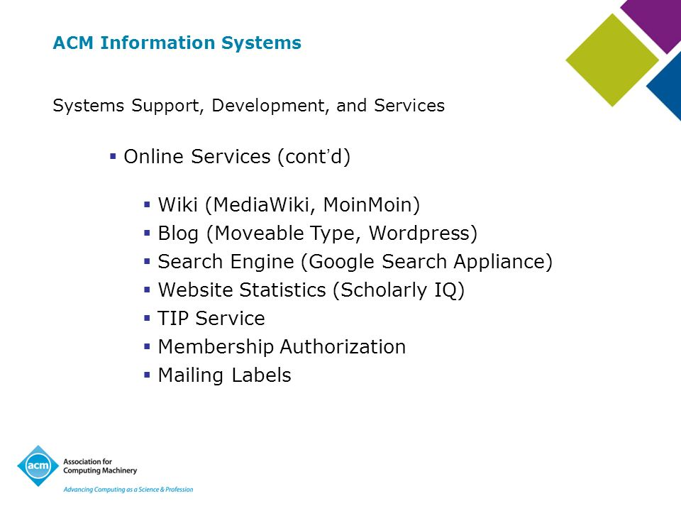 ACM Information Systems Systems Support, Development, and Services Online Services (cont d) Wiki (MediaWiki, MoinMoin) Blog (Moveable Type, Wordpress) Search Engine (Google Search Appliance) Website Statistics (Scholarly IQ) TIP Service Membership Authorization Mailing Labels