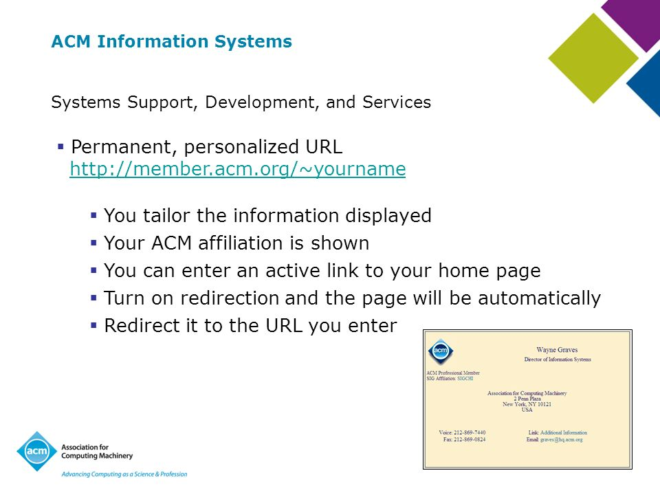 ACM Information Systems Systems Support, Development, and Services Permanent, personalized URL   You tailor the information displayed Your ACM affiliation is shown You can enter an active link to your home page Turn on redirection and the page will be automatically Redirect it to the URL you enter