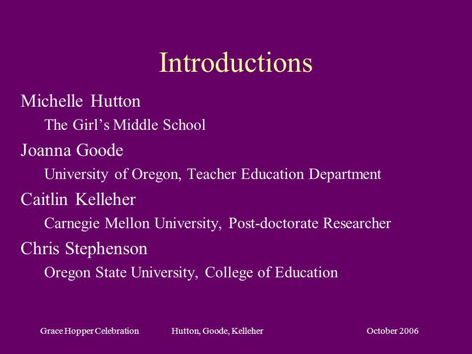 October 2006Grace Hopper Celebration Hutton, Goode, Kelleher Introductions Michelle Hutton The Girls Middle School Joanna Goode University of Oregon,