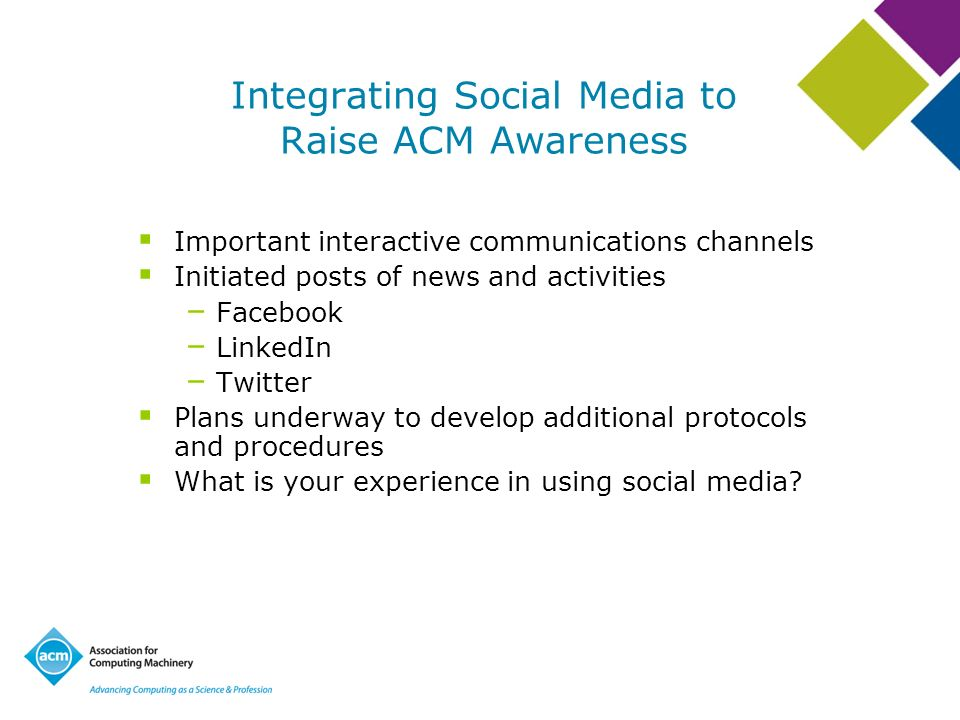 Integrating Social Media to Raise ACM Awareness Important interactive communications channels Initiated posts of news and activities – Facebook – LinkedIn – Twitter Plans underway to develop additional protocols and procedures What is your experience in using social media?