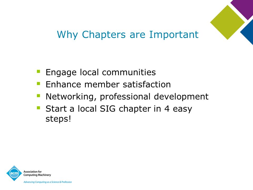 Why Chapters are Important Engage local communities Enhance member satisfaction Networking, professional development Start a local SIG chapter in 4 easy steps!