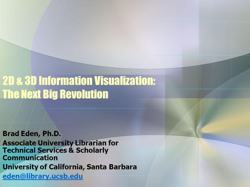 2D & 3D Information Visualization: The Next Big Revolution Brad Eden, Ph.D. Associate University Librarian for Technical Services & Scholarly Communic