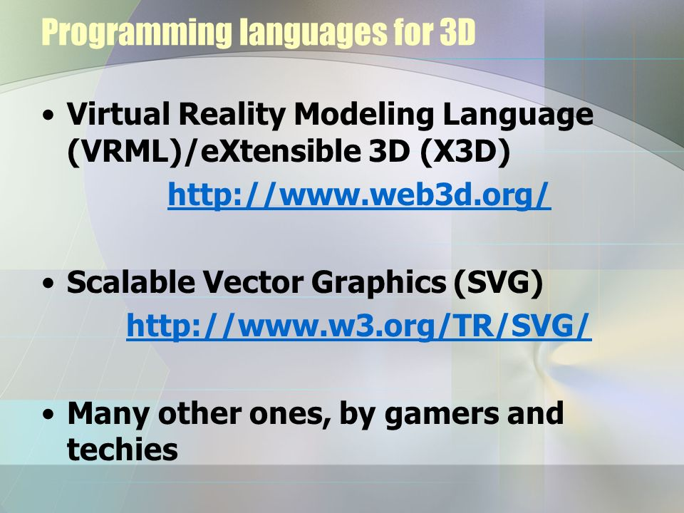 Programming languages for 3D Virtual Reality Modeling Language (VRML)/eXtensible 3D (X3D) http://www.web3d.org/ Scalable Vector Graphics (SVG) http://