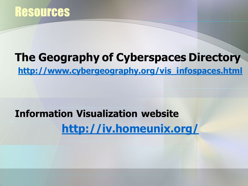 Resources The Geography of Cyberspaces Directory http://www.cybergeography.org/vis_infospaces.html Information Visualization website http://iv.homeuni