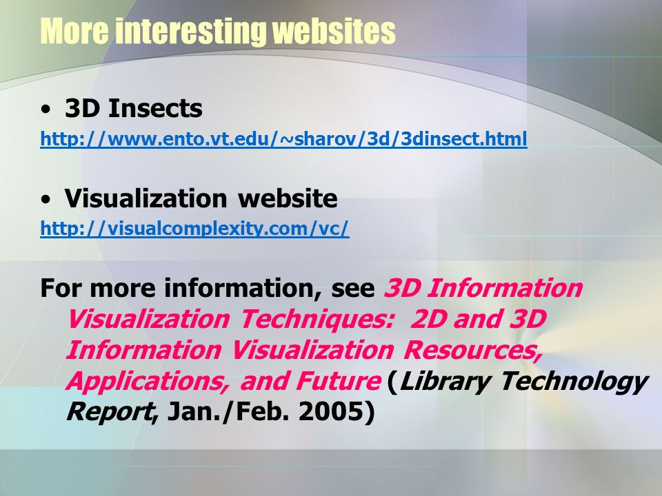 More interesting websites 3D Insects http://www.ento.vt.edu/~sharov/3d/3dinsect.html Visualization website http://visualcomplexity.com/vc/ For more in