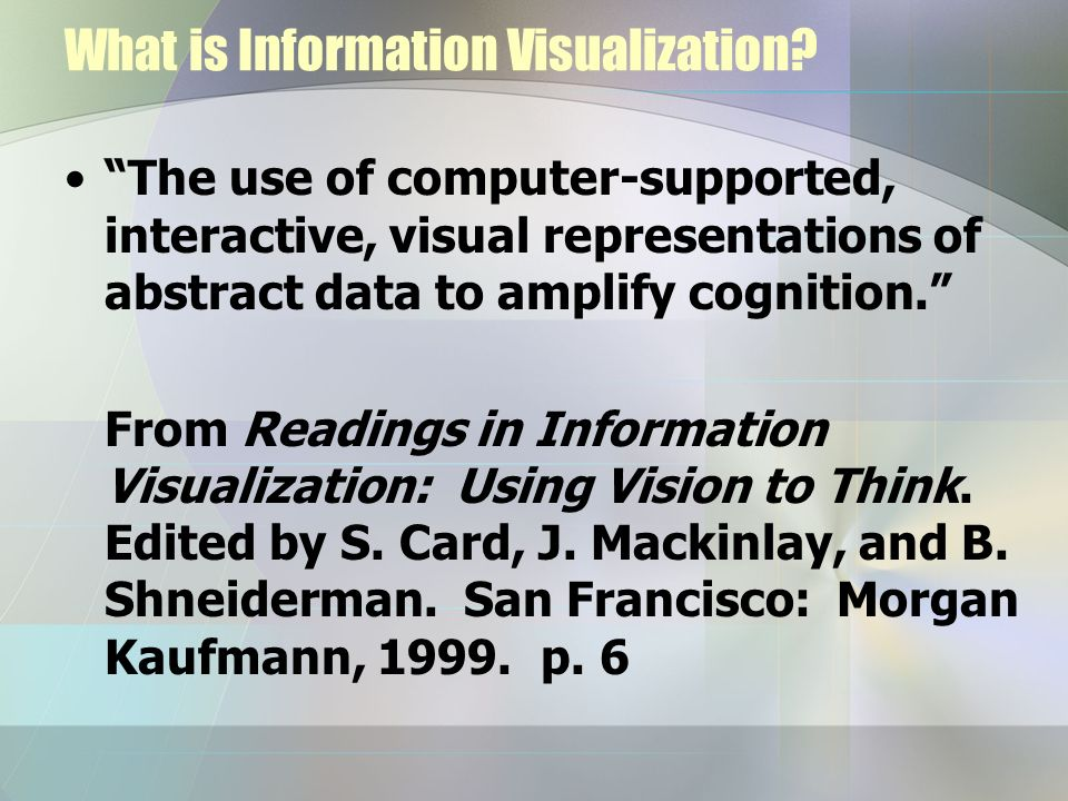 What is Information Visualization? The use of computer-supported, interactive, visual representations of abstract data to amplify cognition. From Read