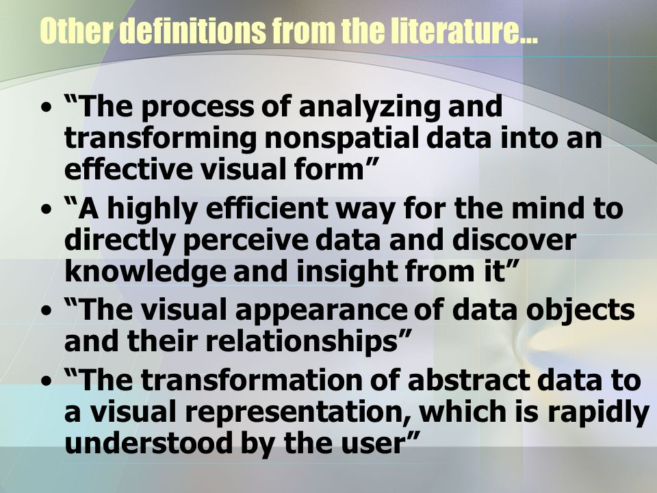 Other definitions from the literature… The process of analyzing and transforming nonspatial data into an effective visual form A highly efficient way