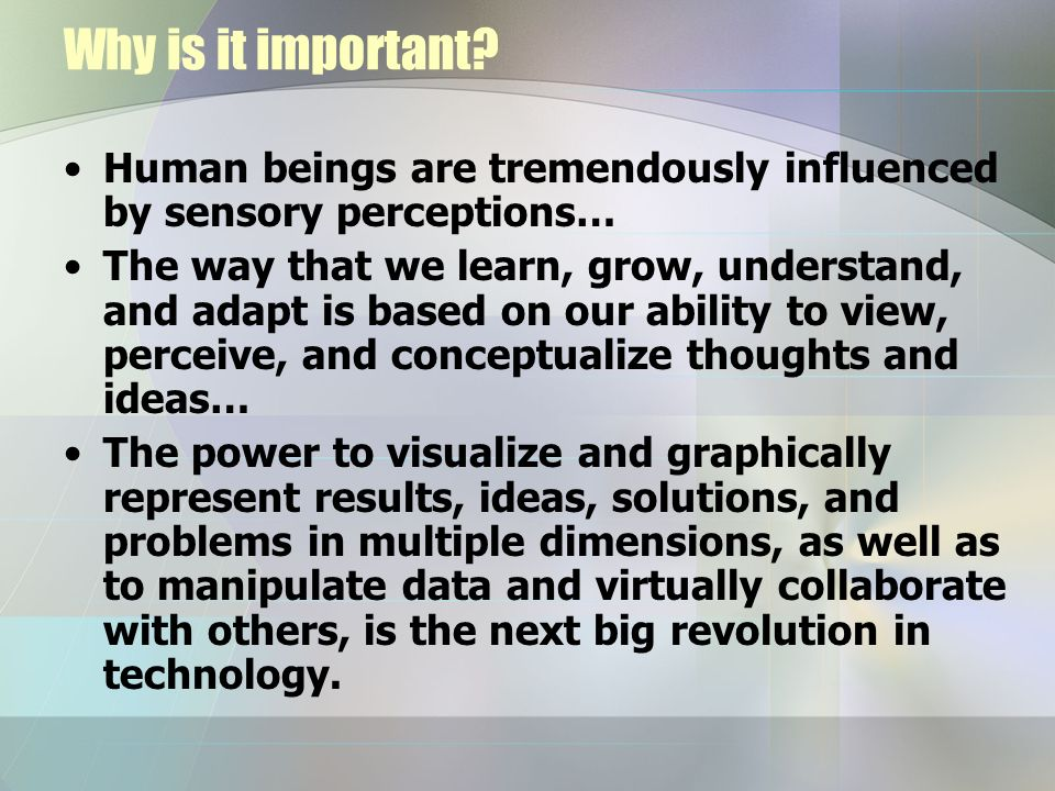 Why is it important? Human beings are tremendously influenced by sensory perceptions… The way that we learn, grow, understand, and adapt is based on o