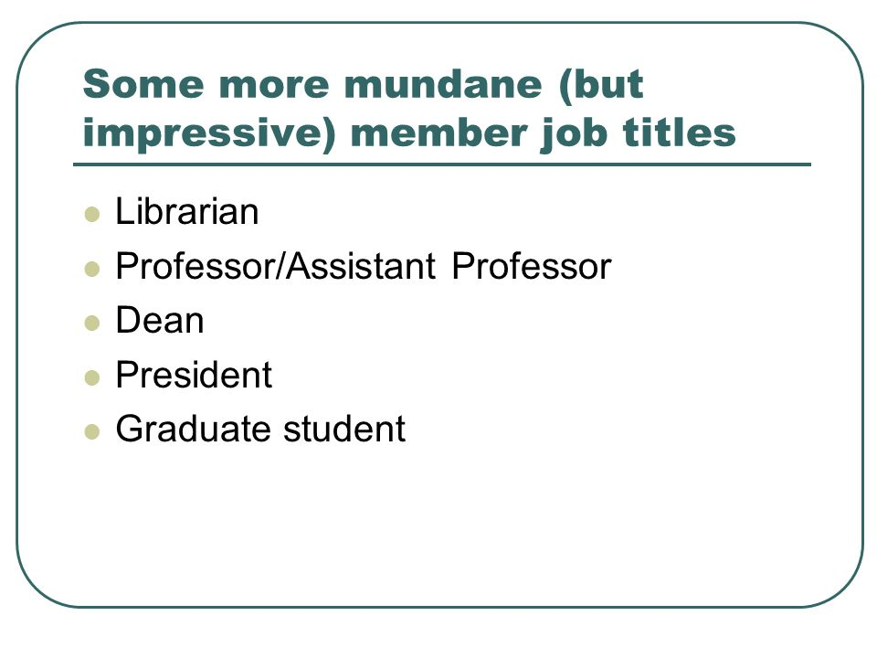 Some more mundane (but impressive) member job titles Librarian Professor/Assistant Professor Dean President Graduate student