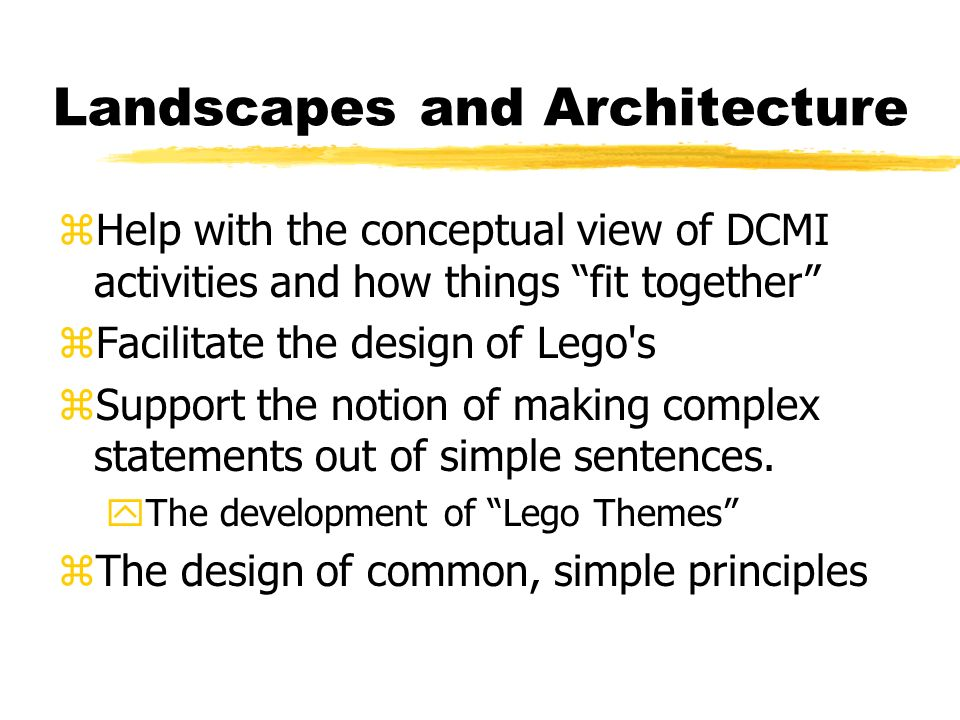 Landscapes and Architecture zHelp with the conceptual view of DCMI activities and how things fit together zFacilitate the design of Lego s zSupport the notion of making complex statements out of simple sentences.