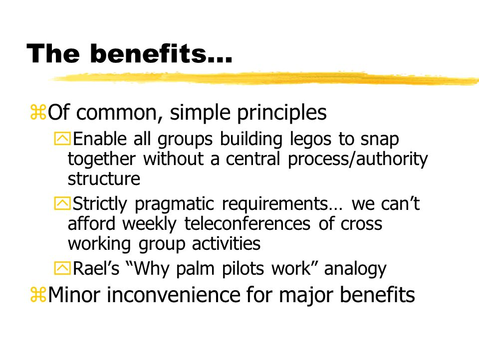 The benefits… zOf common, simple principles yEnable all groups building legos to snap together without a central process/authority structure yStrictly pragmatic requirements… we cant afford weekly teleconferences of cross working group activities yRaels Why palm pilots work analogy zMinor inconvenience for major benefits