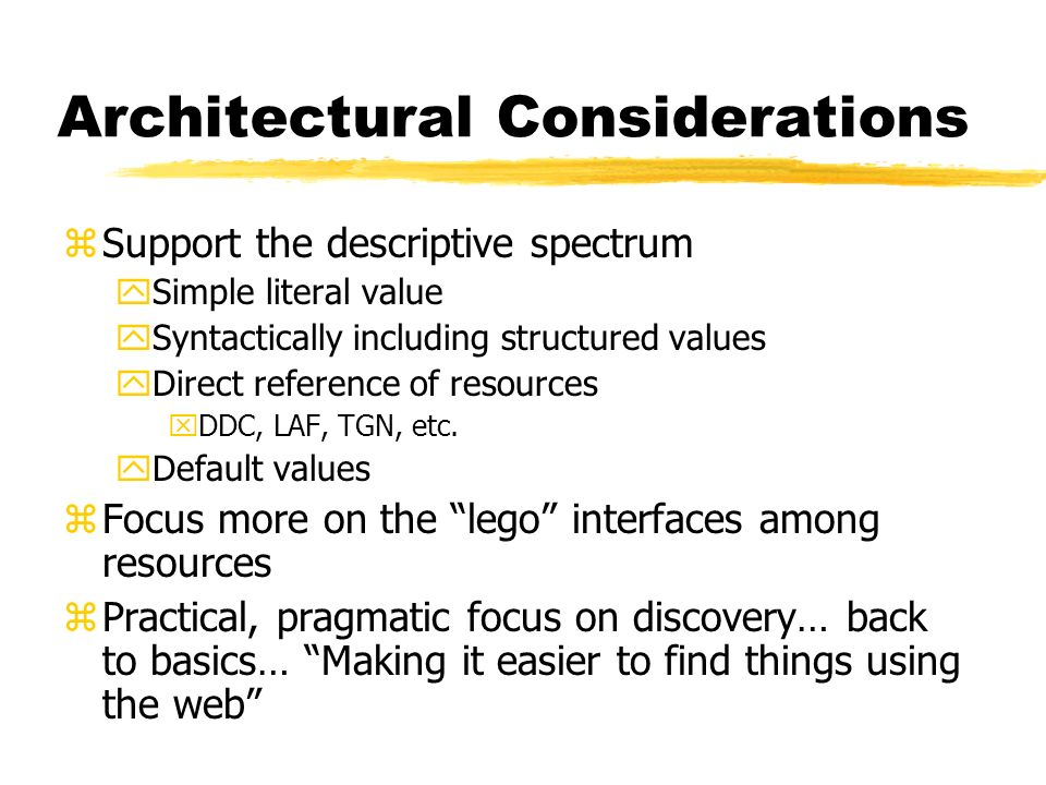 Architectural Considerations zSupport the descriptive spectrum ySimple literal value ySyntactically including structured values yDirect reference of resources xDDC, LAF, TGN, etc.