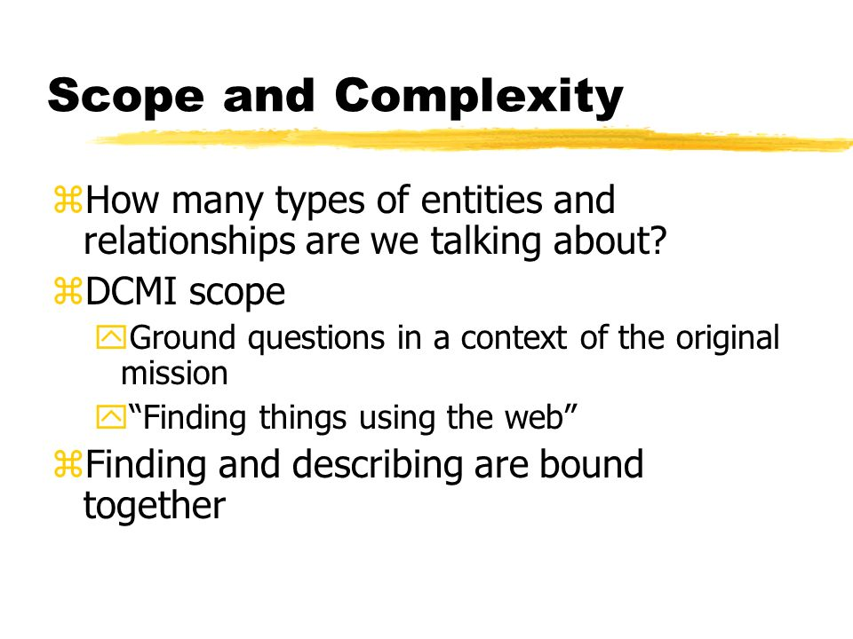 Scope and Complexity zHow many types of entities and relationships are we talking about.