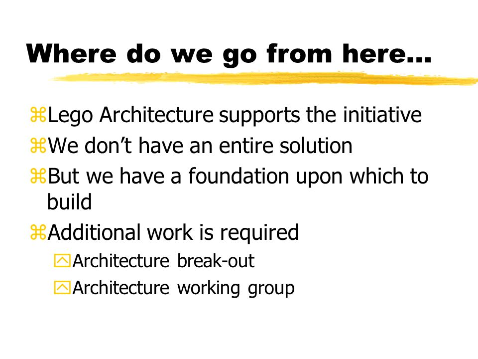 Where do we go from here… zLego Architecture supports the initiative zWe dont have an entire solution zBut we have a foundation upon which to build zAdditional work is required yArchitecture break-out yArchitecture working group