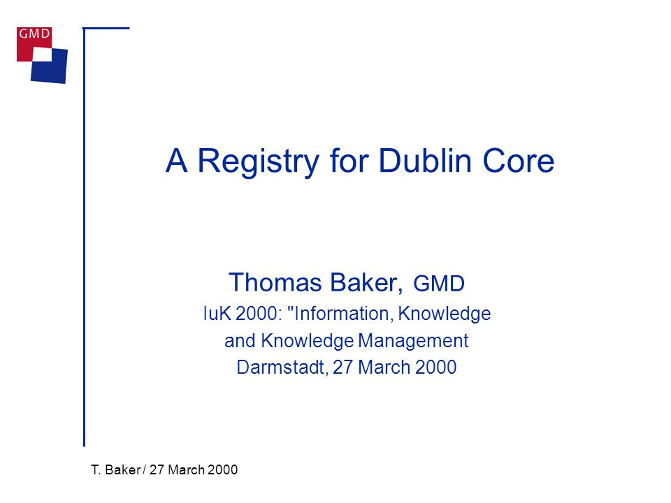 T. Baker / 27 March 2000 A Registry for Dublin Core Thomas Baker, GMD IuK 2000: